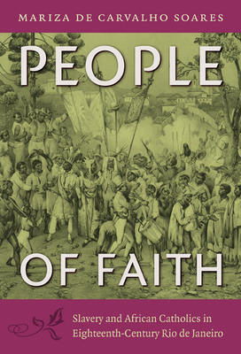 People of Faith: Slavery and African Catholics in Eighteenth-Century Rio de Janeiro - Soares, Mariza De Carvalho, and Metz, Jerry Dennis (Translated by)