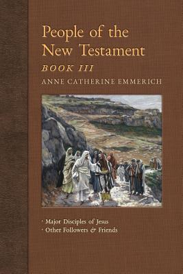People of the New Testament, Book III: Major Disciples of Jesus & Other Followers & Friends - Emmerich, Anne Catherine, and Wetmore, James Richard