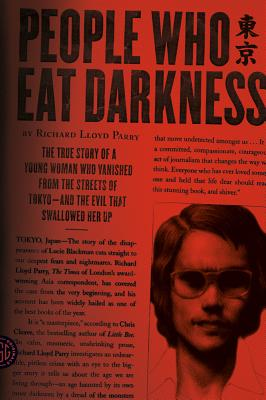 People Who Eat Darkness: The True Story of a Young Woman Who Vanished from the Streets of Tokyo--And the Evil That Swallowed Her Up - Parry, Richard Lloyd