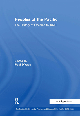 Peoples of the Pacific: The History of Oceania to 1870 - D'Arcy, Paul (Editor)