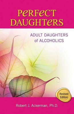Perfect Daughters: Adult Daughters of Alcoholics - Ackerman, Robert
