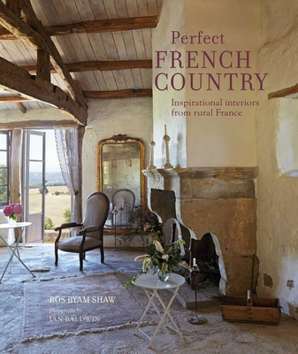 Perfect French Country: Inspirational Interiors from Rural France - Shaw, Ros Byam