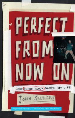 Perfect from Now on: How Indie Rock Saved My Life - Sellers, John