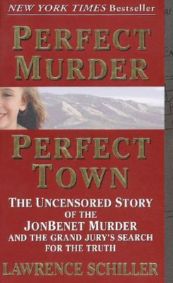 Perfect Murder, Perfect Town: The Uncensored Story of the JonBenet Murder and the Grand Jury's Search for the Truth - Schiller, Lawrence