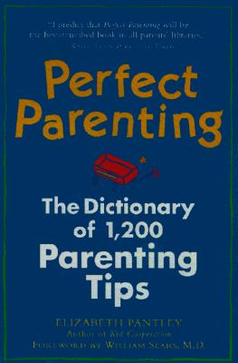 Perfect Parenting: The Dictionary of 1,000 Parenting Tips Perfect Parenting: The Dictionary of 1,000 Parenting Tips Perfect Parenting: The Dictionary of 1,000 Parenting Tips - Pantley, Elizabeth, and Sears, William, M.D (Foreword by)