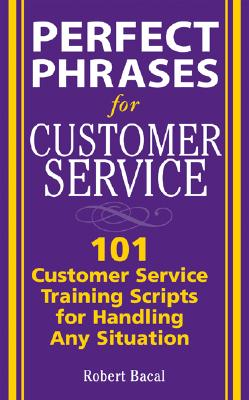 Perfect Phrases for Customer Service: Hundreds of Tools, Techniques, and Scripts for Handling Any Situation - Bacal, Robert
