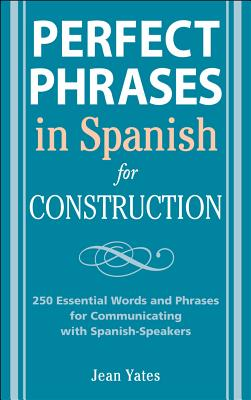Perfect Phrases in Spanish for Construction: 500+ Essential Words and Phrases for Communicating with Spanish-Speakers - Yates, Jean
