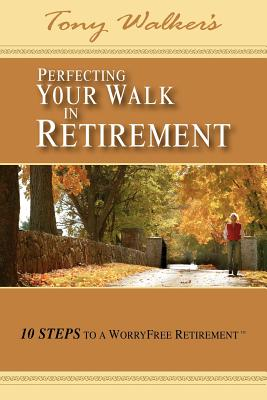 Perfecting Your Walk in Retirement: 10 Steps to a Worryfree Retirement - Walker, Tony