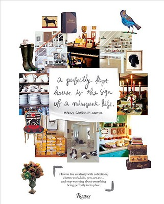 Perfectly Kept House Is the Sign of a Misspent Life: Real-Life Tips and Inspiration for Living Beautifully with Clutter, Collections, Work, Cooking, and Creativity - Carter, Mary Randolph (Photographer)