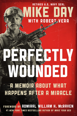 Perfectly Wounded: A Memoir about What Happens After a Miracle - Day, Mike, and Vera, Robert, and McRaven, William H, Admiral (Foreword by)