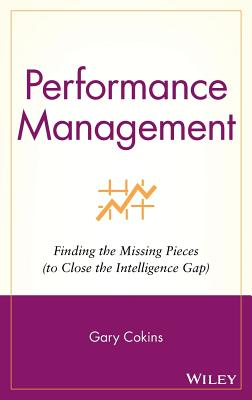 Performance Management: Finding the Missing Pieces (to Close the Intelligence Gap) - Cokins, Gary