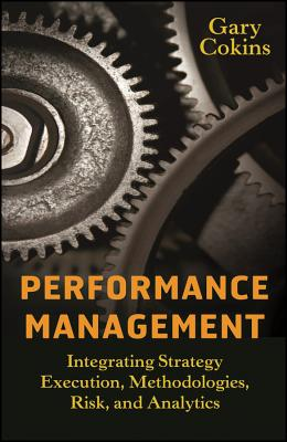 Performance Management: Integrating Strategy Execution, Methodologies, Risk, and Analytics - Cokins, Gary