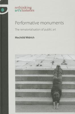 Performative Monuments: The Rematerialisation of Public Art - Widrich, Mechtild