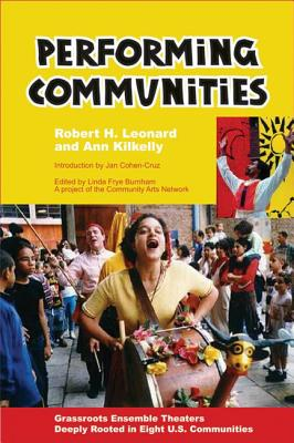 Performing Communities: Grassroots Ensemble Theaters Deeply Rooted in Eight U.S. Communities - Leonard, Robert H, and Kilkelly, Ann, and Cohen-Cruz, Jan (Introduction by)