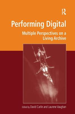 Performing Digital: Multiple Perspectives on a Living Archive - Carlin, David (Editor), and Vaughan, Laurene (Editor), and Deegan, Marilyn, Professor (Series edited by)