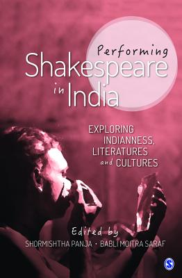Performing Shakespeare in India: Exploring Indianness, Literatures and Cultures - Panja, Shormishtha (Editor), and Saraf, Babli Moitra (Editor)