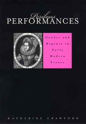 Perilous Performances: Gender and Regency in Early Modern France - Crawford, Katherine