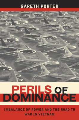 Perils of Dominance: Imbalance of Power and the Road to War in Vietnam - Porter, Gareth