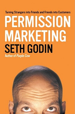 Permission Marketing: Turning Strangers Into Friends And Friends Into Customers - Godin, Seth