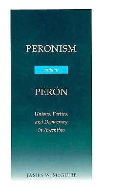 Peronism Without Peron: Unions, Parties, and Democracy in Argentina - McGuire, James W