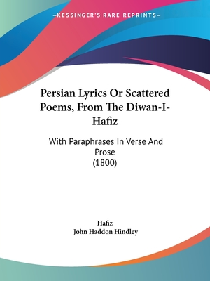 Persian Lyrics or Scattered Poems, from the Diwan-I-Hafiz: With Paraphrases in Verse and Prose (1800) - Hafiz, and Hindley, John Haddon