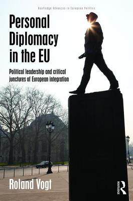 Personal Diplomacy in the EU: Political Leadership and Critical Junctures of European Integration - Vogt, Roland