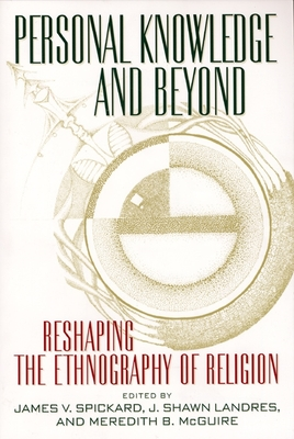 Personal Knowledge and Beyond: Reshaping the Ethnography of Religion - Spickard, James V (Editor), and Landres, Shawn (Editor), and McGuire, Meredith B (Editor)