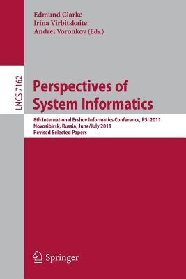 Perspectives of Systems Informatics: 8th International Andrei Ershov Memorial Conference, PSI 2011, Novosibirsk, Russia, June 27 - July 1, 2011, Revised Selected Papers - Clarke, Edmund M., Jr. (Editor), and Virbitskaite, Irina (Editor), and Voronkov, Andrei (Editor)
