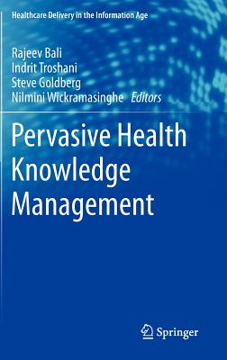Pervasive Health Knowledge Management - Wickramasinghe, Nilmini (Editor), and Bali, Rajeev K. (Editor), and Goldberg, Steve (Editor)
