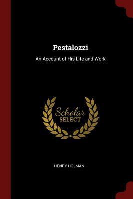 Pestalozzi: An Account of His Life and Work - Holman, Henry