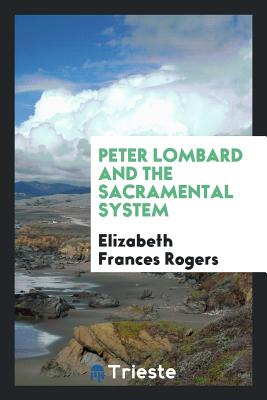 Peter Lombard and the Sacramental System - Rogers, Elizabeth Frances