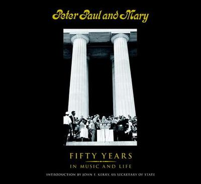 Peter Paul and Mary: Fifty Years in Music and Life - Yarrow, Peter, and Stookey, Noel Paul, and Travers, Mary