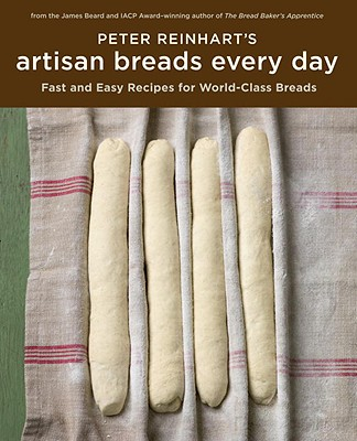 Peter Reinhart's Artisan Breads Every Day: Fast and Easy Recipes for World-Class Breads - Reinhart, Peter