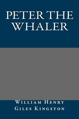 Peter the Whaler - Kingston, William Henry Giles, and William Henry Giles Kingston