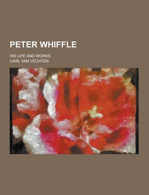 Peter Whiffle; His Life and Works - Vechten, Carl Van