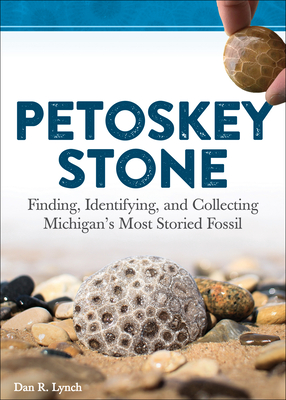 Petoskey Stone: Finding, Identifying, and Collecting Michiganas Most Storied Fossil - Lynch, Dan R