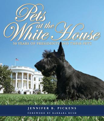 Pets at the White House: 50 Years of Presidents and Their Pets - Pickens, Jennifer B, and Bush, Barbara (Foreword by)