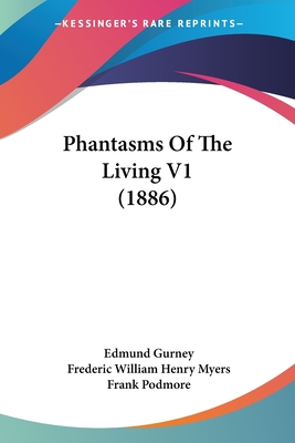 Phantasms of the Living V1 (1886) - Gurney, Edmund, and Myers, Frederic William Henry, and Podmore, Frank