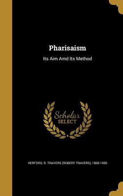 Pharisaism: Its Aim AMD Its Method - Herford, R Travers (Robert Travers) 18 (Creator)