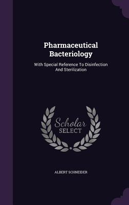 Pharmaceutical Bacteriology: With Special Reference to Disinfection and Sterilization - Schneider, Albert