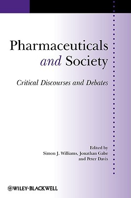 Pharmaceuticals and Society Pharmaceuticals and Society: Critical Discourses and Debates Critical Discourses and Debates - Williams, Simon J, Professor (Editor), and Williams, Angela, Aprn, and Gabe, Jonathan, Dr. (Editor)