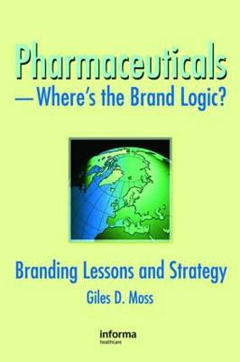 Pharmaceuticals--Where's the Brand Logic?: Branding Lessons and Strategy - Moss, Giles David