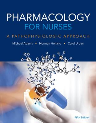 Pharmacology for Nurses: A Pathophysiologic Approach - Adams, Michael Patrick, and Holland, Norman, and Urban, Carol