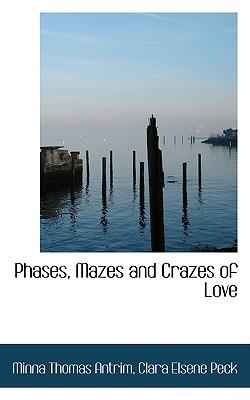 Phases, Mazes and Crazes of Love - Thomas Antrim, Clara Elsene Peck Minna
