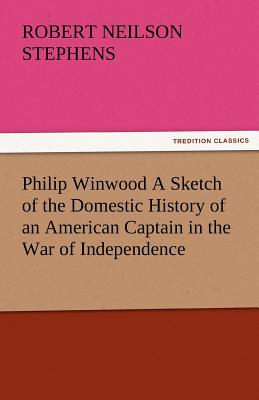 Philip Winwood a Sketch of the Domestic History of an American Captain in the War of Independence, Embracing Events That Occurred Between and During T - Stephens, Robert Neilson