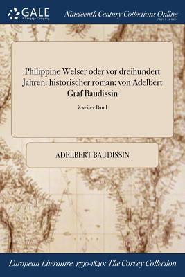 Philippine Welser Oder VOR Dreihundert Jahren: Historischer Roman: Von Adelbert Graf Baudissin; Erster Band - Baudissin, Adelbert