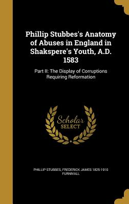 Phillip Stubbes's Anatomy of Abuses in England in Shakspere's Youth, A.D. 1583: Part II: The Display of Corruptions Requiring Reformation - Stubbes, Phillip, and Furnivall, Frederick James 1825-1910