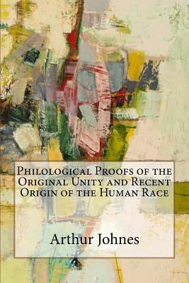 Philological Proofs of the Original Unity and Recent Origin of the Human Race - Johnes, Arthur James