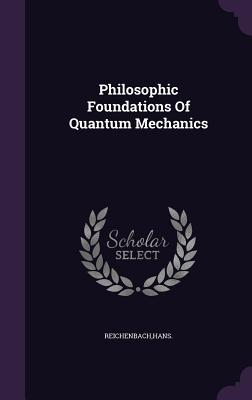 Philosophic Foundations of Quantum Mechanics - Reichenbach, Hans