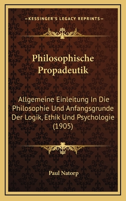 Philosophische Propadeutik: Allgemeine Einleitung in Die Philosophie Und Anfangsgrunde Der Logik, Ethik Und Psychologie (1905) - Natorp, Paul